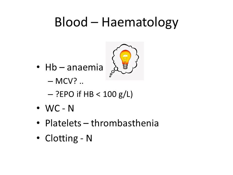 Blood – Haematology Hb – anaemia – MCV?.. – ?EPO if HB < 100 g/L) WC - N Platelets – thrombasthenia Clotting - N