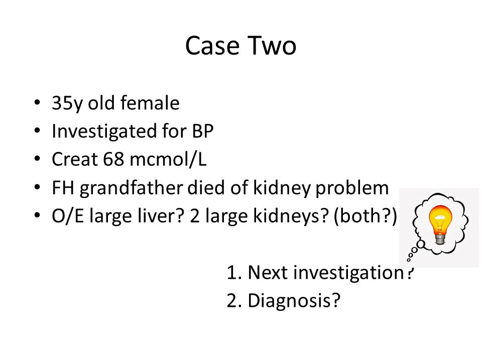 Case Two 35y old female Investigated for BP Creat 68 mcmol/L FH grandfather died of kidney problem O/E large liver? 2 large kidneys? (both?) 1. Next i