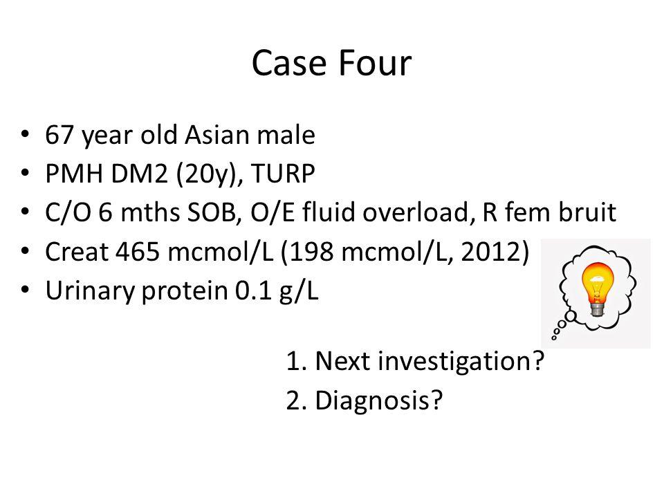 Case Four 67 year old Asian male PMH DM2 (20y), TURP C/O 6 mths SOB, O/E fluid overload, R fem bruit Creat 465 mcmol/L (198 mcmol/L, 2012) Urinary pro