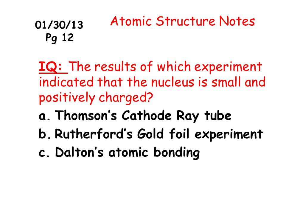 01/30/13 Pg 12 Atomic Structure Notes IQ: The results of which experiment indicated that the nucleus is small and positively charged? a.Thomson's Cath