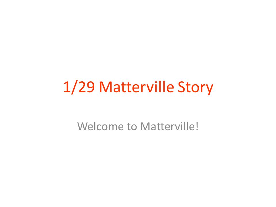 1/29 Matterville Story Welcome to Matterville!