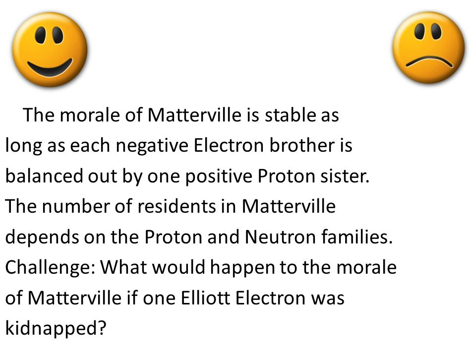 The morale of Matterville is stable as long as each negative Electron brother is balanced out by one positive Proton sister.