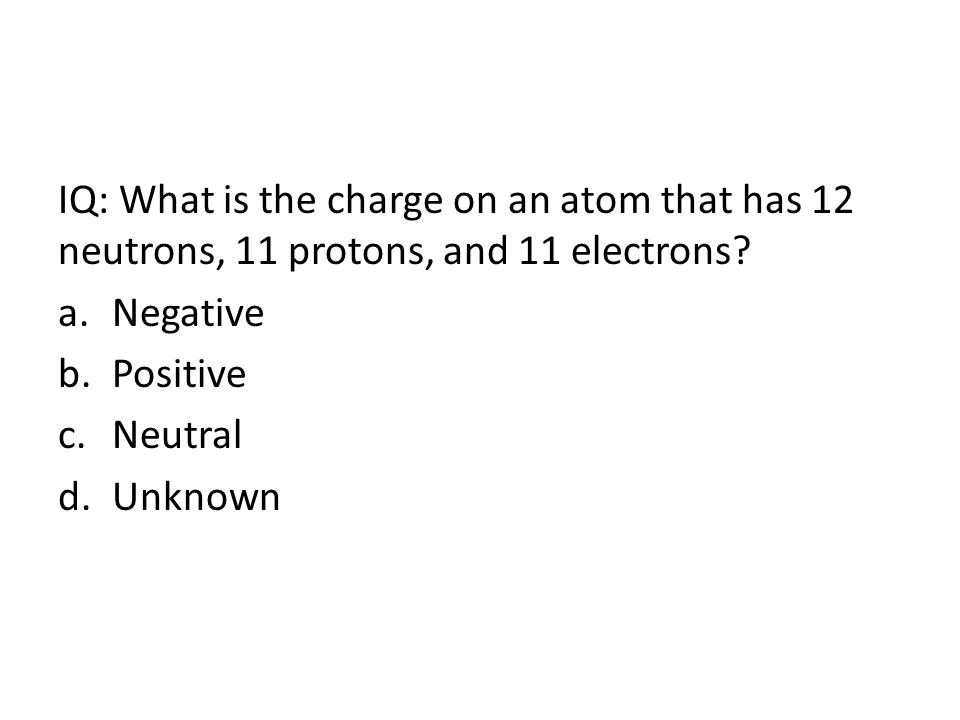 IQ: What is the charge on an atom that has 12 neutrons, 11 protons, and 11 electrons? a.Negative b.Positive c.Neutral d.Unknown
