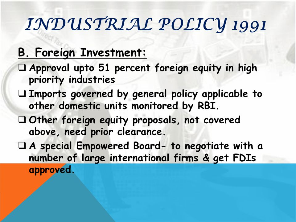 INDUSTRIAL POLICY 1991 B. Foreign Investment:  Approval upto 51 percent foreign equity in high priority industries  Imports governed by general poli