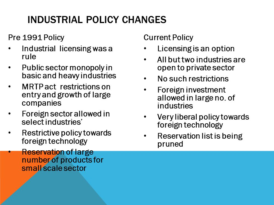 INDUSTRIAL POLICY CHANGES Pre 1991 Policy Industrial licensing was a rule Public sector monopoly in basic and heavy industries MRTP act restrictions o