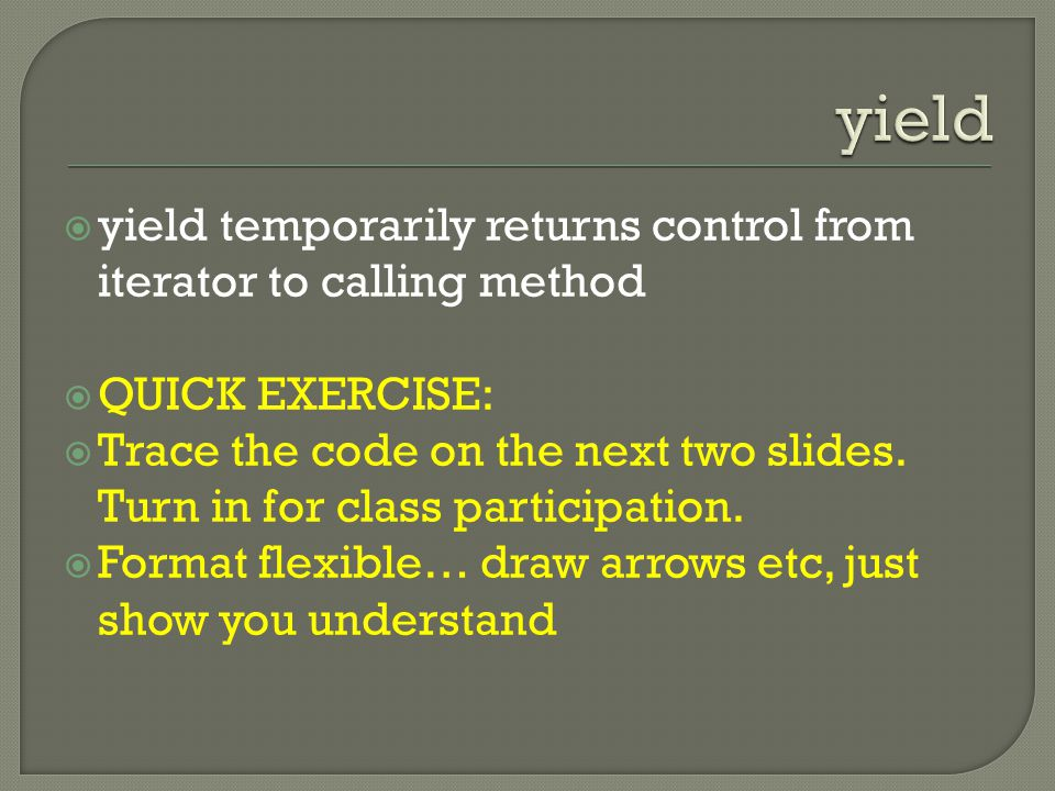  yield temporarily returns control from iterator to calling method  QUICK EXERCISE:  Trace the code on the next two slides.