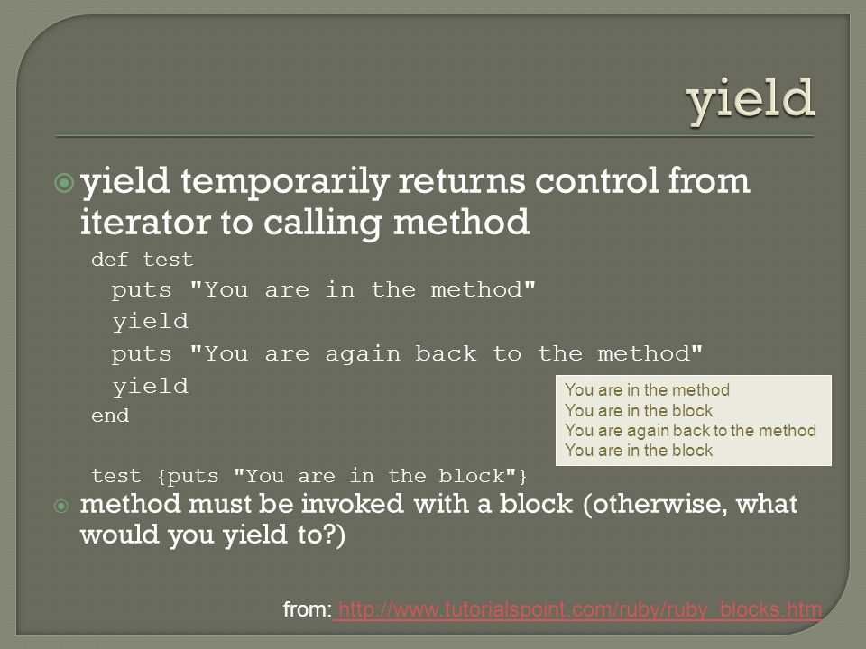  yield temporarily returns control from iterator to calling method def test puts You are in the method yield puts You are again back to the method yield end test {puts You are in the block }  method must be invoked with a block (otherwise, what would you yield to ) from: http://www.tutorialspoint.com/ruby/ruby_blocks.htm http://www.tutorialspoint.com/ruby/ruby_blocks.htm You are in the method You are in the block You are again back to the method You are in the block