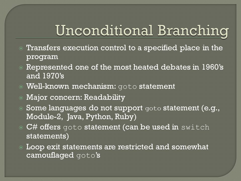 Unconditional Branching  Transfers execution control to a specified place in the program  Represented one of the most heated debates in 1960's and 1970's  Well-known mechanism: goto statement  Major concern: Readability  Some languages do not support goto statement (e.g., Module-2, Java, Python, Ruby)  C# offers goto statement (can be used in switch statements)  Loop exit statements are restricted and somewhat camouflaged goto 's