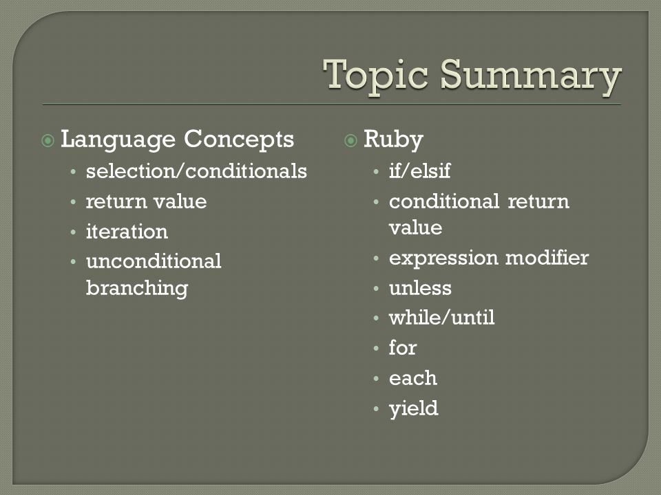  Language Concepts selection/conditionals return value iteration unconditional branching  Ruby if/elsif conditional return value expression modifier unless while/until for each yield