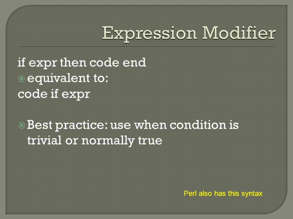 if expr then code end  equivalent to: code if expr  Best practice: use when condition is trivial or normally true Perl also has this syntax