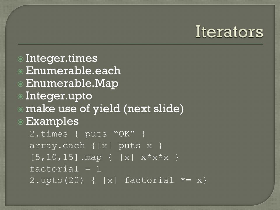  Integer.times  Enumerable.each  Enumerable.Map  Integer.upto  make use of yield (next slide)  Examples 2.times { puts OK } array.each {|x| puts x } [5,10,15].map { |x| x*x*x } factorial = 1 2.upto(20) { |x| factorial *= x}