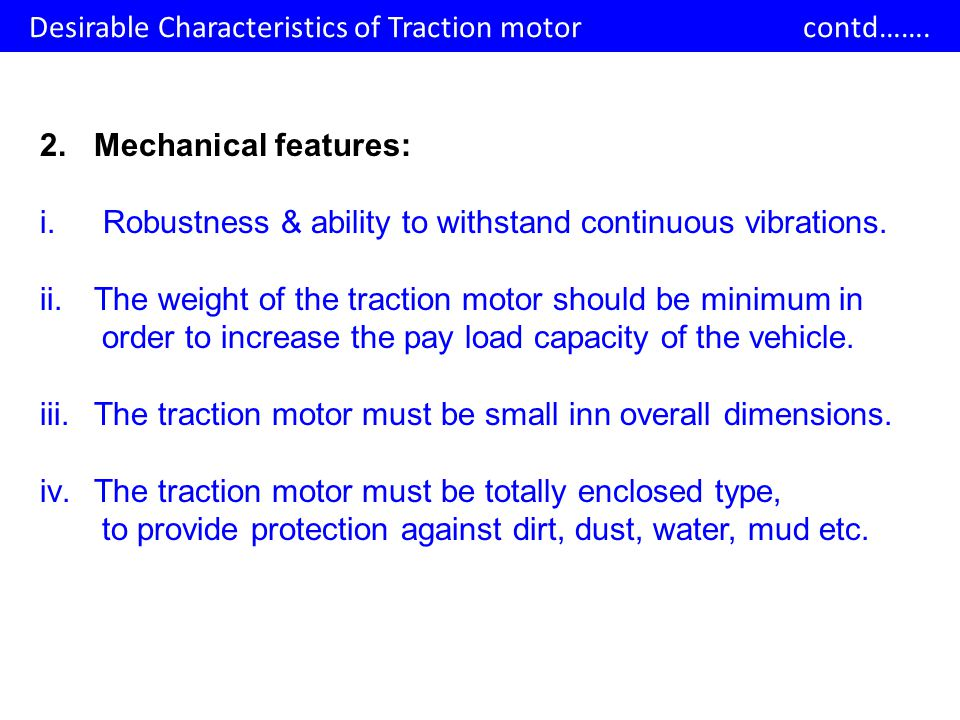 2.Mechanical features: i. Robustness & ability to withstand continuous vibrations. ii.The weight of the traction motor should be minimum in order to i