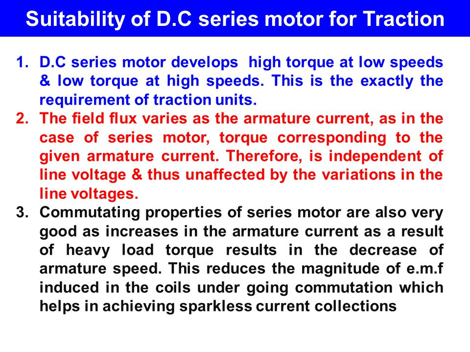 Suitability of D.C series motor for Traction 1.D.C series motor develops high torque at low speeds & low torque at high speeds. This is the exactly th