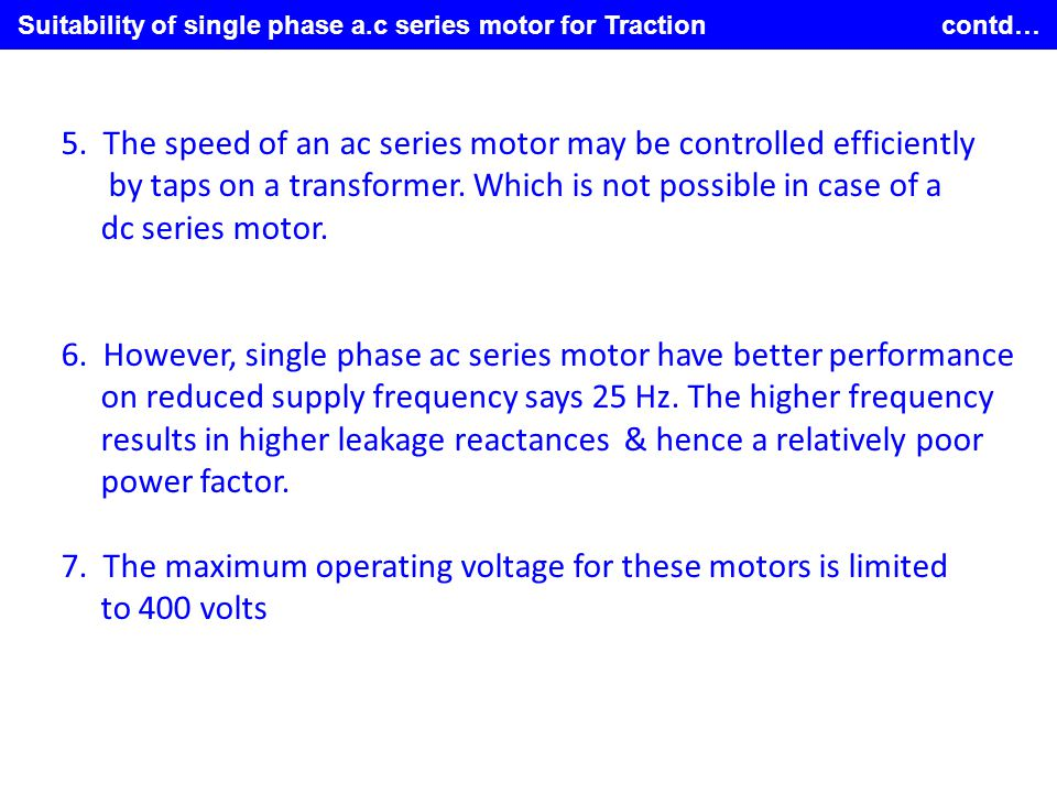 Suitability of single phase a.c series motor for Traction contd… 5. The speed of an ac series motor may be controlled efficiently by taps on a transfo