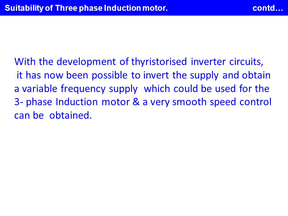 Suitability of Three phase Induction motor. contd… With the development of thyristorised inverter circuits, it has now been possible to invert the sup
