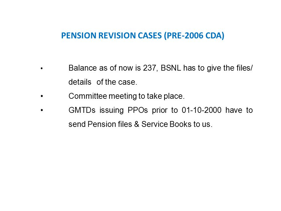 PENSION REVISION CASES (PRE-2006 CDA) Balance as of now is 237, BSNL has to give the files/ details of the case. Committee meeting to take place. GMTD