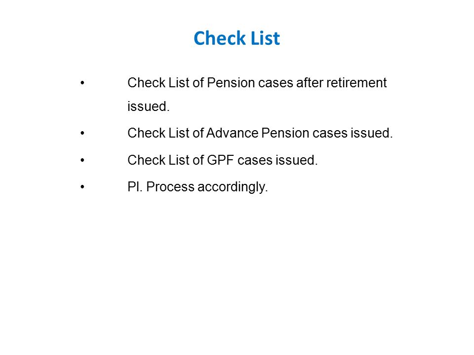 Check List Check List of Pension cases after retirement issued. Check List of Advance Pension cases issued. Check List of GPF cases issued. Pl. Proces