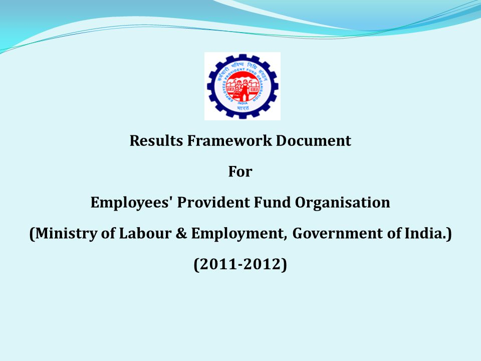 Results Framework Document For Employees Provident Fund Organisation (Ministry of Labour & Employment, Government of India.) (2011-2012)