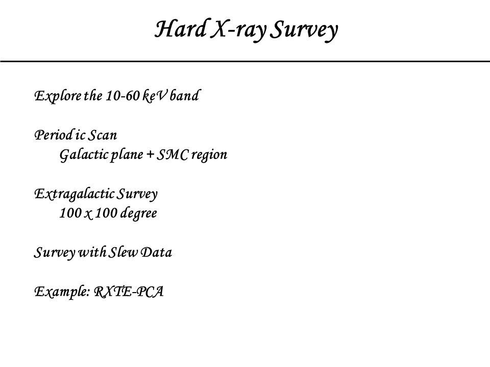 Hard X-ray Survey Explore the 10-60 keV band Period ic Scan Galactic plane + SMC region Extragalactic Survey 100 x 100 degree Survey with Slew Data Example: RXTE-PCA