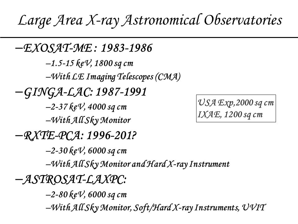 – EXOSAT-ME : 1983-1986 –1.5-15 keV, 1800 sq cm –With LE Imaging Telescopes (CMA) – GINGA-LAC: 1987-1991 –2-37 keV, 4000 sq cm –With All Sky Monitor – RXTE-PCA: 1996-201.