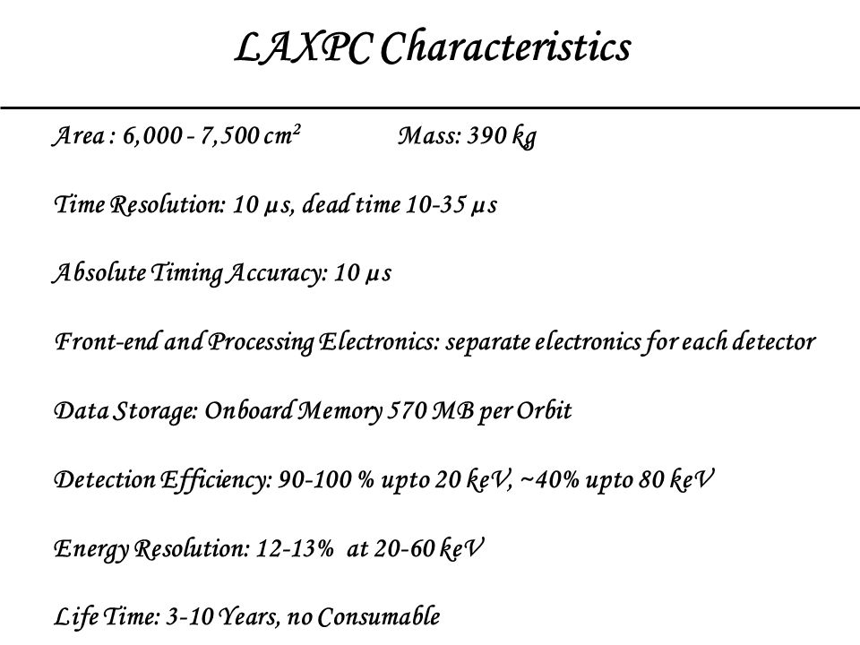 LAXPC Characteristics Area : 6,000 - 7,500 cm 2 Mass: 390 kg Time Resolution: 10 µs, dead time 10-35 µs Absolute Timing Accuracy: 10 µs Front-end and Processing Electronics: separate electronics for each detector Data Storage: Onboard Memory 570 MB per Orbit Detection Efficiency: 90-100 % upto 20 keV, ~40% upto 80 keV Energy Resolution: 12-13% at 20-60 keV Life Time: 3-10 Years, no Consumable