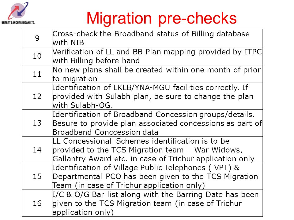 Migration pre-checks 17 Cleanup of Waitlist and refund more than 3 months waitlisted cases 18 Make sure that pending NPC advice notes are completed or cancelled and brought back to Waitlist before migration (in case of DOTSOFT only) 19 Ensure that pending Advise Notes in process are completed/Cancelled and updated in Commercial System/Billing systems 20 Make sure to provide correct Rent Billed Upto Date for LL and BB (in case of Trichur application only) 21 Make sure that all Customers on BB Combo Plans do not have a different LL plan and vice versa 22 Verification of Deposits before migration - Run the DOTSOFT scripts beforehand for verification purpose.