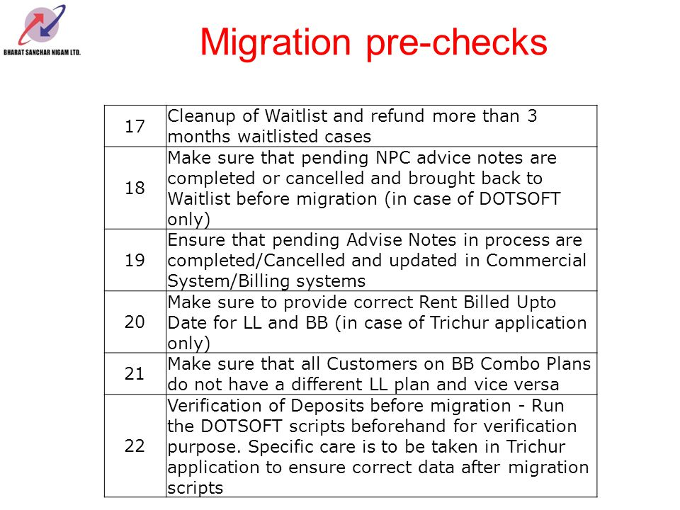 Migration pre-checks 23 In case of Trichur System, CDR_TARIFF_DATA should have at least one record of latest tariff plan for each service of the subscriber 24 ISDN Main Phone (11 digits) and Sub Phones have been correctly given in the Switch Data.