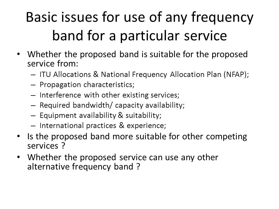 Basic issues for use of any frequency band for a particular service Whether the proposed band is suitable for the proposed service from: – ITU Allocations & National Frequency Allocation Plan (NFAP); – Propagation characteristics; – Interference with other existing services; – Required bandwidth/ capacity availability; – Equipment availability & suitability; – International practices & experience; Is the proposed band more suitable for other competing services .