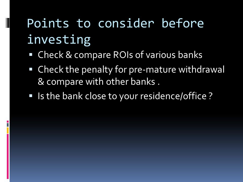 Points to consider before investing  Check & compare ROIs of various banks  Check the penalty for pre-mature withdrawal & compare with other banks.