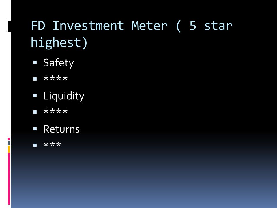 FD Investment Meter ( 5 star highest)  Safety  ****  Liquidity  ****  Returns  ***