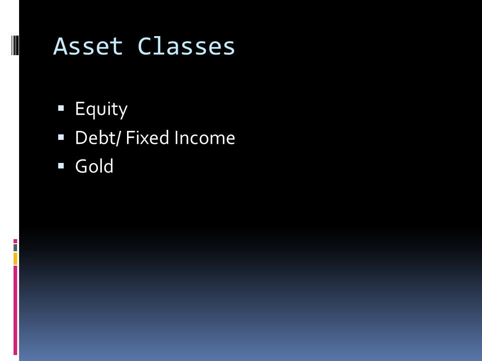 Asset Classes  Equity  Debt/ Fixed Income  Gold