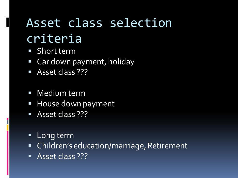 Asset class selection criteria  Short term  Car down payment, holiday  Asset class .