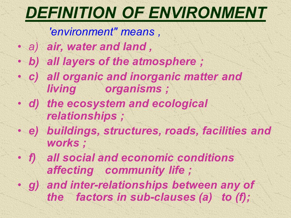 DEFINITION OF ENVIRONMENT environment means, a)air, water and land, b)all layers of the atmosphere ; c)all organic and inorganic matter and living organisms ; d)the ecosystem and ecological relationships ; e)buildings, structures, roads, facilities and works ; f)all social and economic conditions affecting community life ; g)and inter-relationships between any of the factors in sub-clauses (a) to (f);