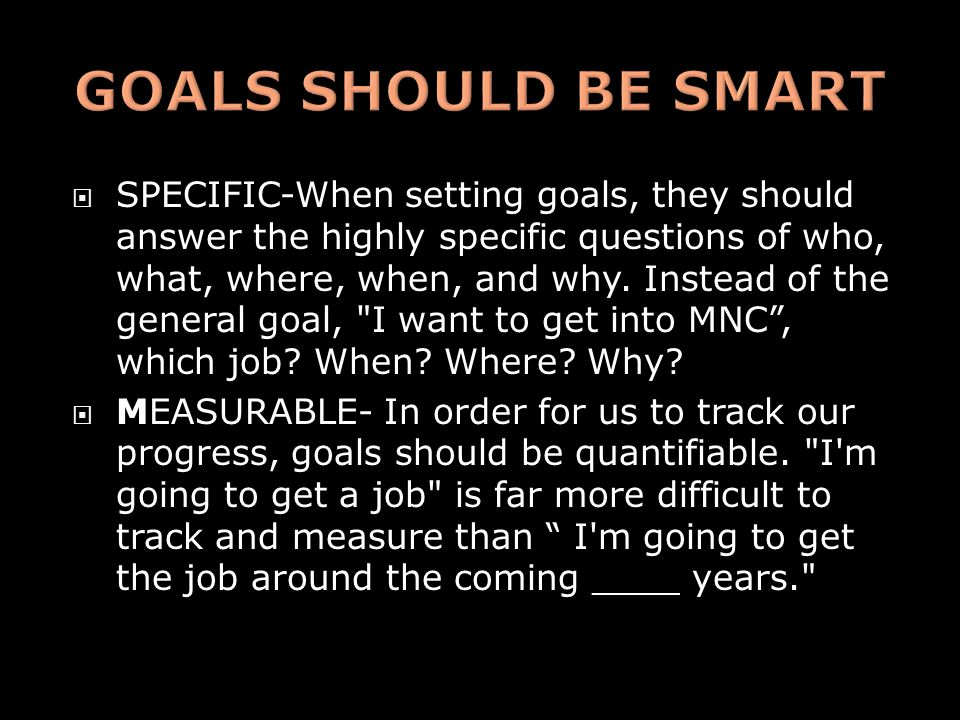  SPECIFIC-When setting goals, they should answer the highly specific questions of who, what, where, when, and why. Instead of the general goal,