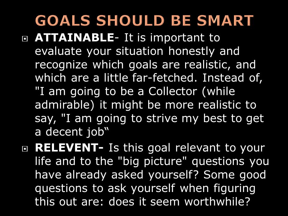  ATTAINABLE- It is important to evaluate your situation honestly and recognize which goals are realistic, and which are a little far-fetched. Instead
