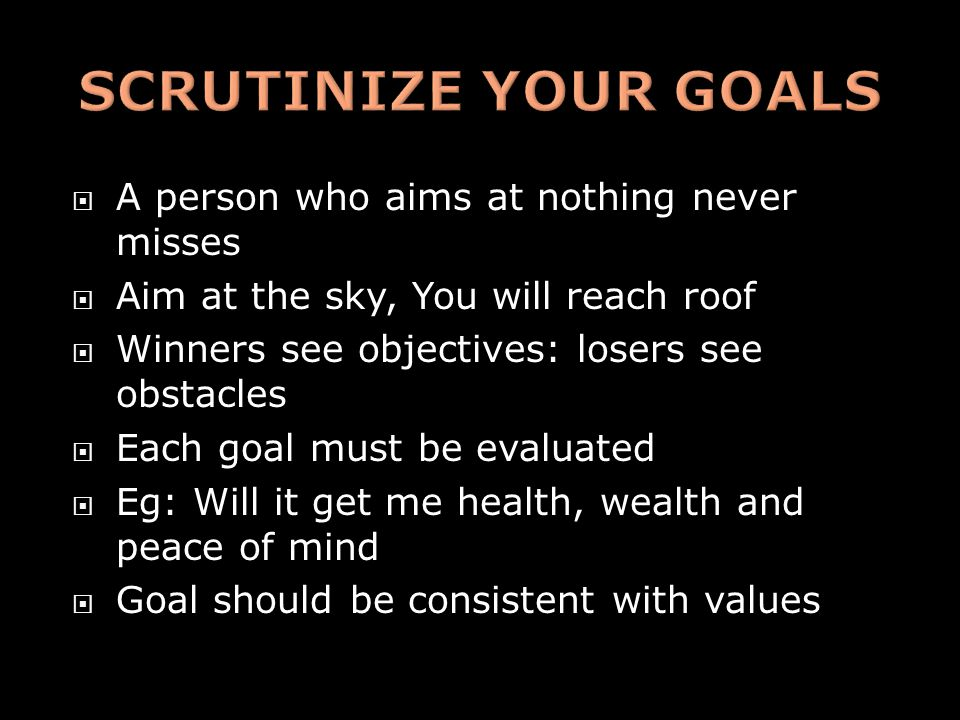  A person who aims at nothing never misses  Aim at the sky, You will reach roof  Winners see objectives: losers see obstacles  Each goal must be evaluated  Eg: Will it get me health, wealth and peace of mind  Goal should be consistent with values