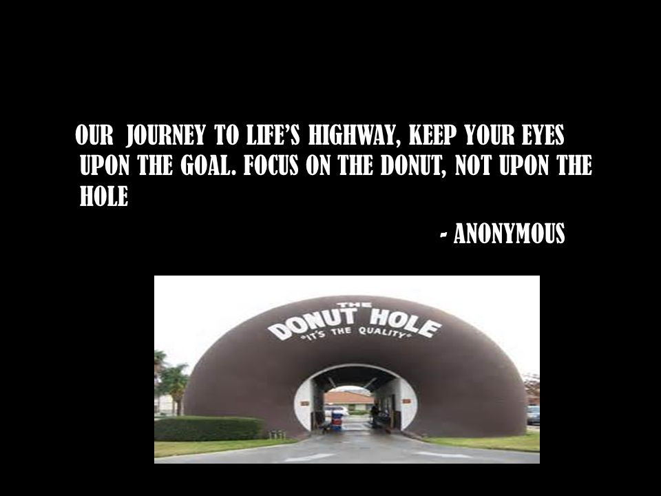 OUR JOURNEY TO LIFE'S HIGHWAY, KEEP YOUR EYES UPON THE GOAL. FOCUS ON THE DONUT, NOT UPON THE HOLE - ANONYMOUS
