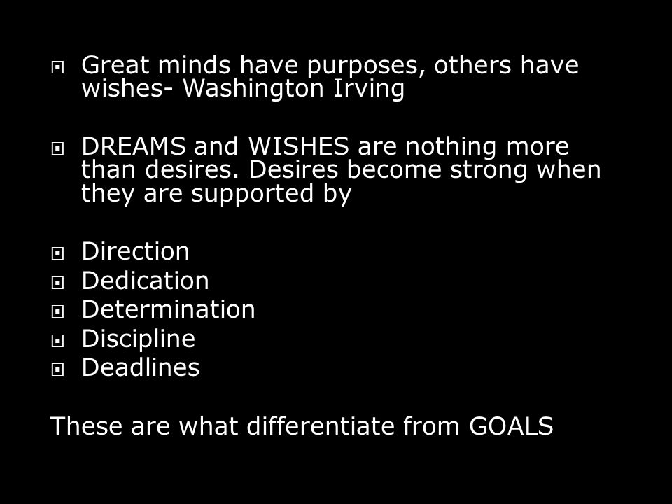  Great minds have purposes, others have wishes- Washington Irving  DREAMS and WISHES are nothing more than desires.