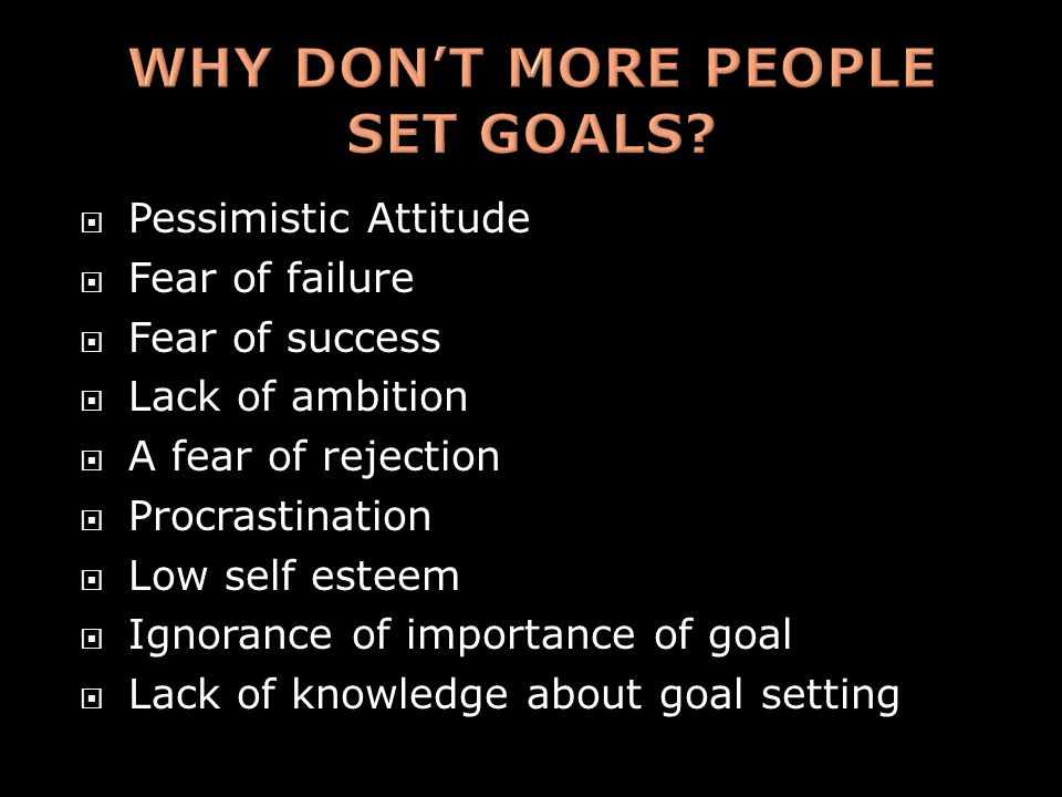  Pessimistic Attitude  Fear of failure  Fear of success  Lack of ambition  A fear of rejection  Procrastination  Low self esteem  Ignorance of importance of goal  Lack of knowledge about goal setting