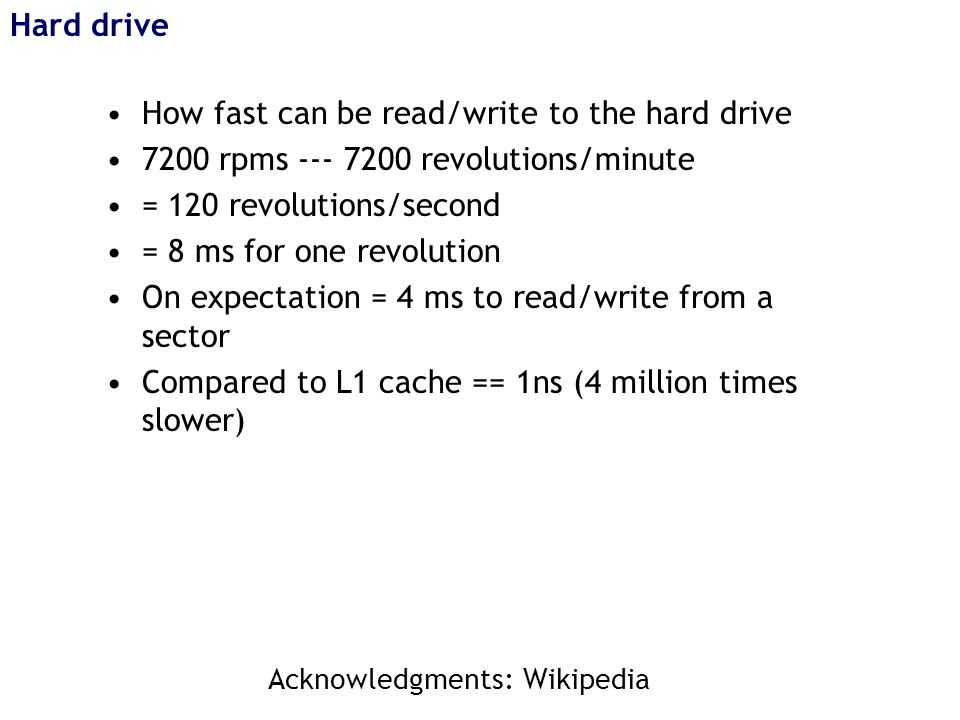 Hard drive How fast can be read/write to the hard drive 7200 rpms --- 7200 revolutions/minute = 120 revolutions/second = 8 ms for one revolution On expectation = 4 ms to read/write from a sector Compared to L1 cache == 1ns (4 million times slower) Acknowledgments: Wikipedia