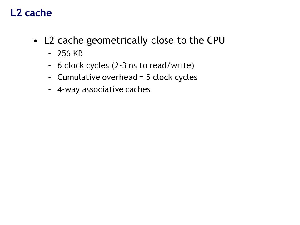 L2 cache L2 cache geometrically close to the CPU –256 KB –6 clock cycles (2-3 ns to read/write) –Cumulative overhead = 5 clock cycles –4-way associative caches