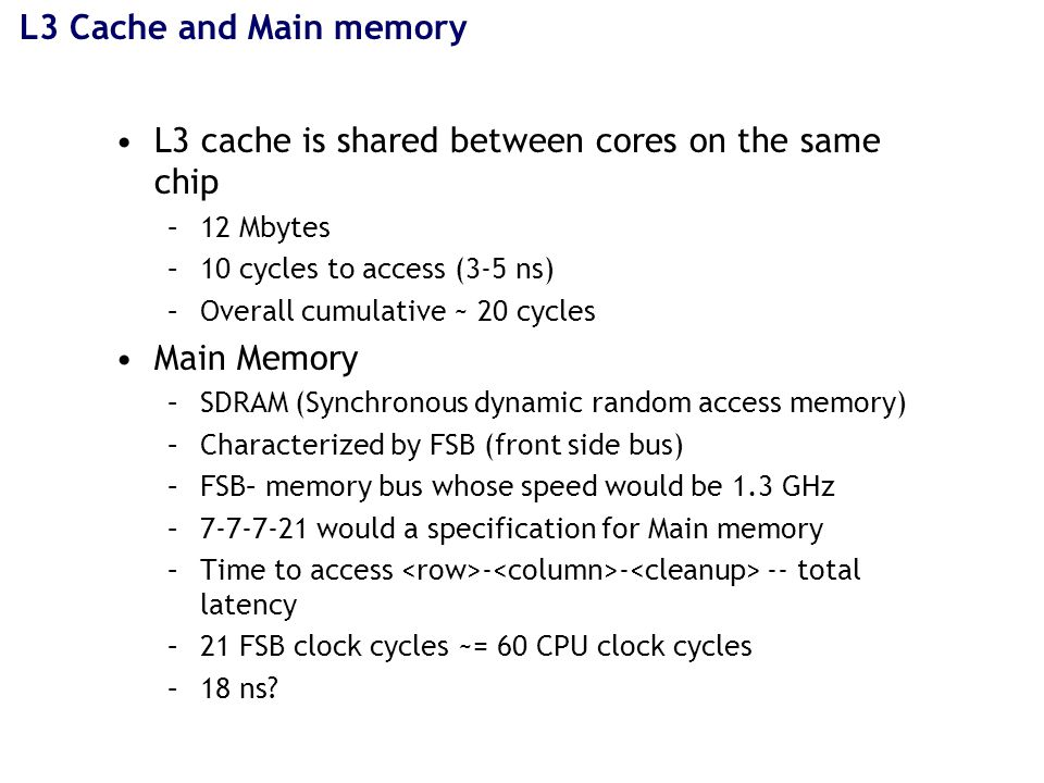 L3 Cache and Main memory L3 cache is shared between cores on the same chip –12 Mbytes –10 cycles to access (3-5 ns) –Overall cumulative ~ 20 cycles Main Memory –SDRAM (Synchronous dynamic random access memory) –Characterized by FSB (front side bus) –FSB– memory bus whose speed would be 1.3 GHz –7-7-7-21 would a specification for Main memory –Time to access - - -- total latency –21 FSB clock cycles ~= 60 CPU clock cycles –18 ns