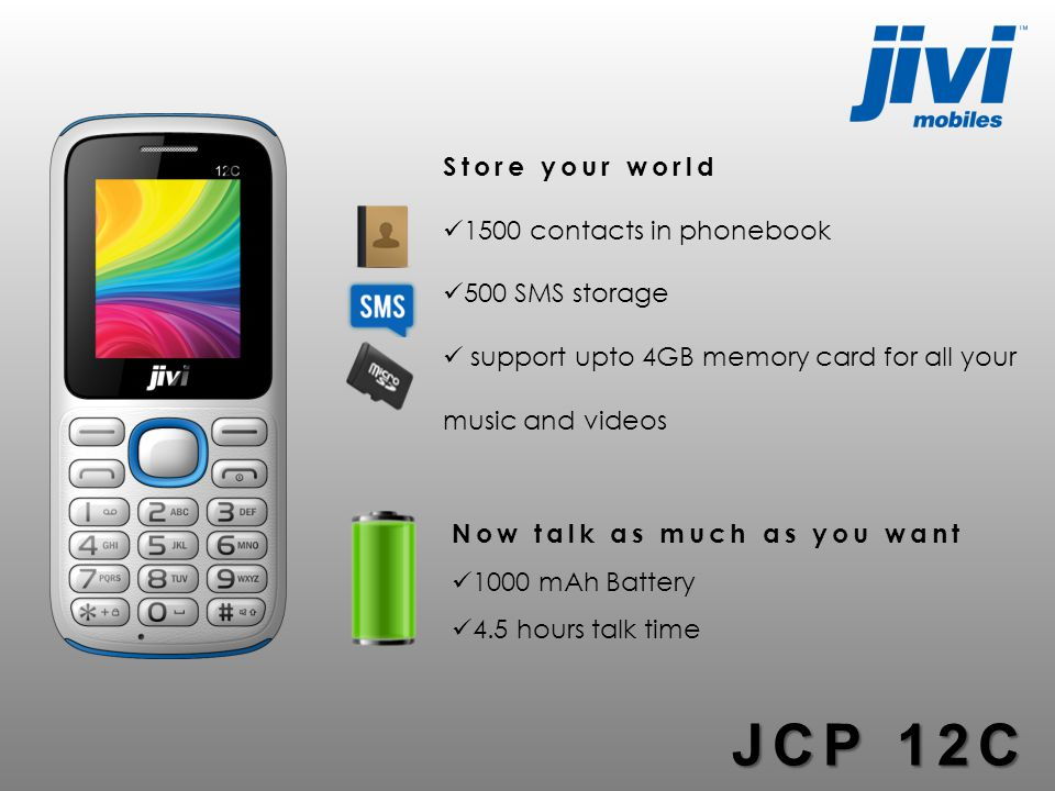 Now talk as much as you want 1000 mAh Battery 4.5 hours talk time Store your world 1500 contacts in phonebook 500 SMS storage support upto 4GB memory