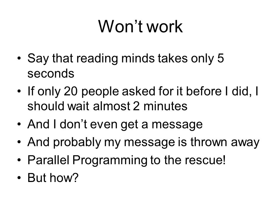 Won't work Say that reading minds takes only 5 seconds If only 20 people asked for it before I did, I should wait almost 2 minutes And I don't even get a message And probably my message is thrown away Parallel Programming to the rescue.