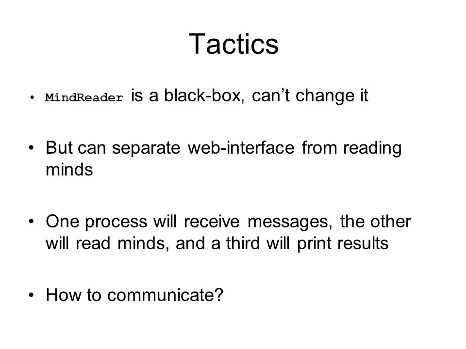 Tactics MindReader is a black-box, can't change it But can separate web-interface from reading minds One process will receive messages, the other will read minds, and a third will print results How to communicate
