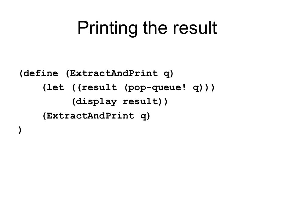 Printing the result (define (ExtractAndPrint q) (let ((result (pop-queue.