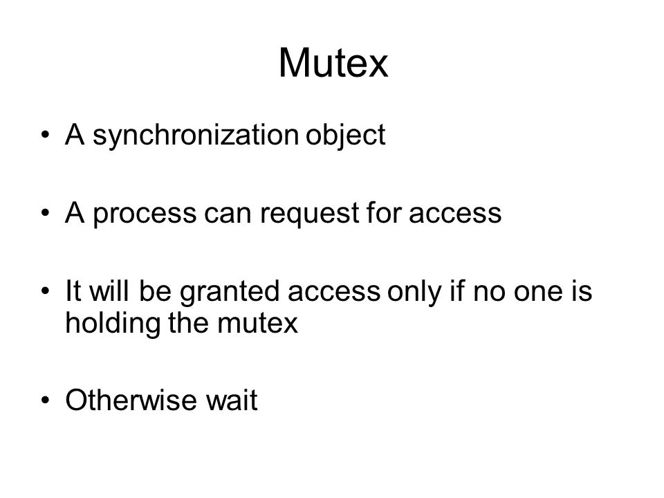 Mutex A synchronization object A process can request for access It will be granted access only if no one is holding the mutex Otherwise wait