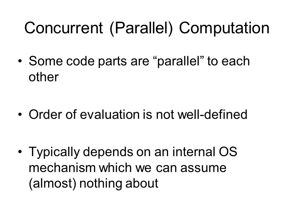 Concurrent (Parallel) Computation Some code parts are parallel to each other Order of evaluation is not well-defined Typically depends on an internal OS mechanism which we can assume (almost) nothing about
