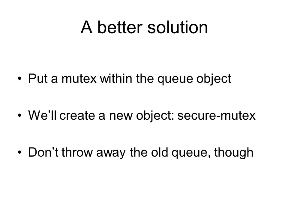 A better solution Put a mutex within the queue object We'll create a new object: secure-mutex Don't throw away the old queue, though