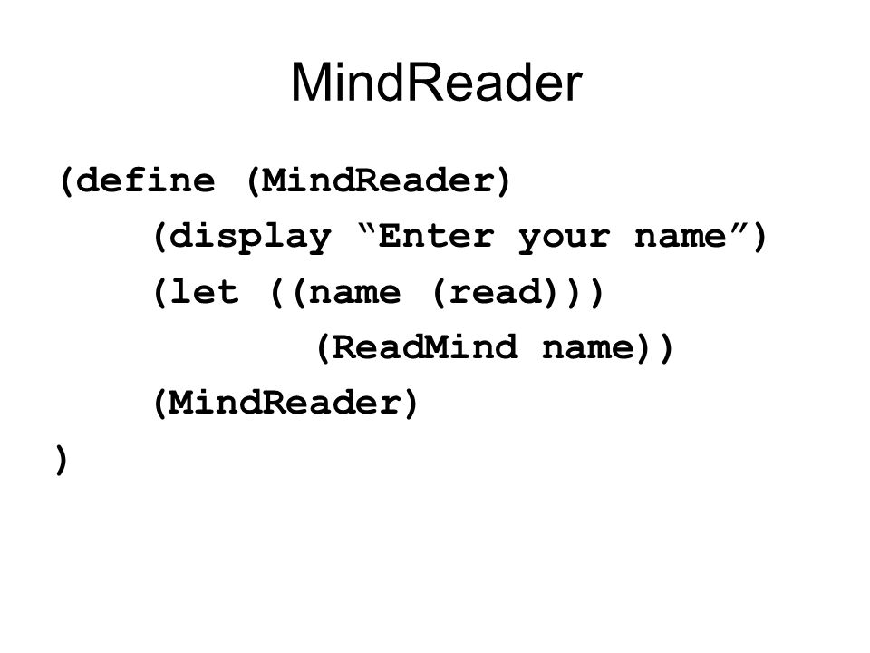 MindReader (define (MindReader) (display Enter your name ) (let ((name (read))) (ReadMind name)) (MindReader) )